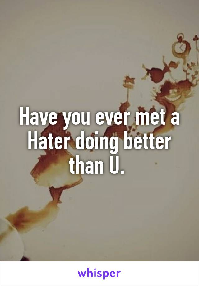 Have you ever met a Hater doing better than U.
