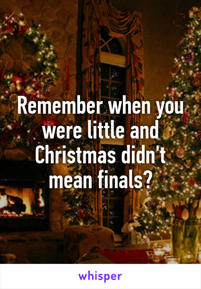 Remember when you were little and Christmas didn't mean finals?