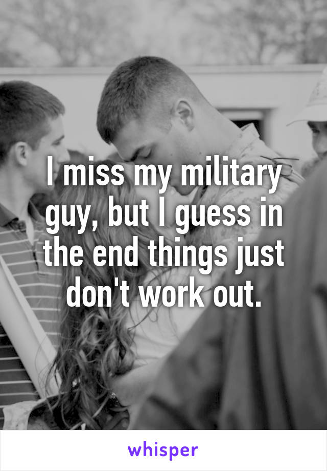 I miss my military guy, but I guess in the end things just don't work out.