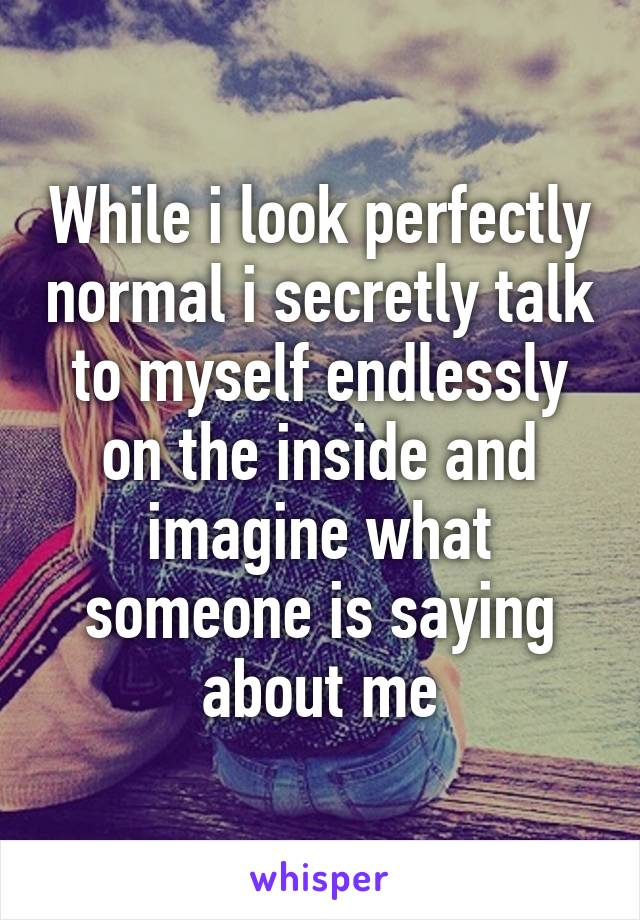 While i look perfectly normal i secretly talk to myself endlessly on the inside and imagine what someone is saying about me