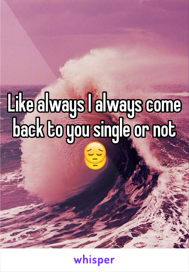 Like always I always come back to you single or not 😔