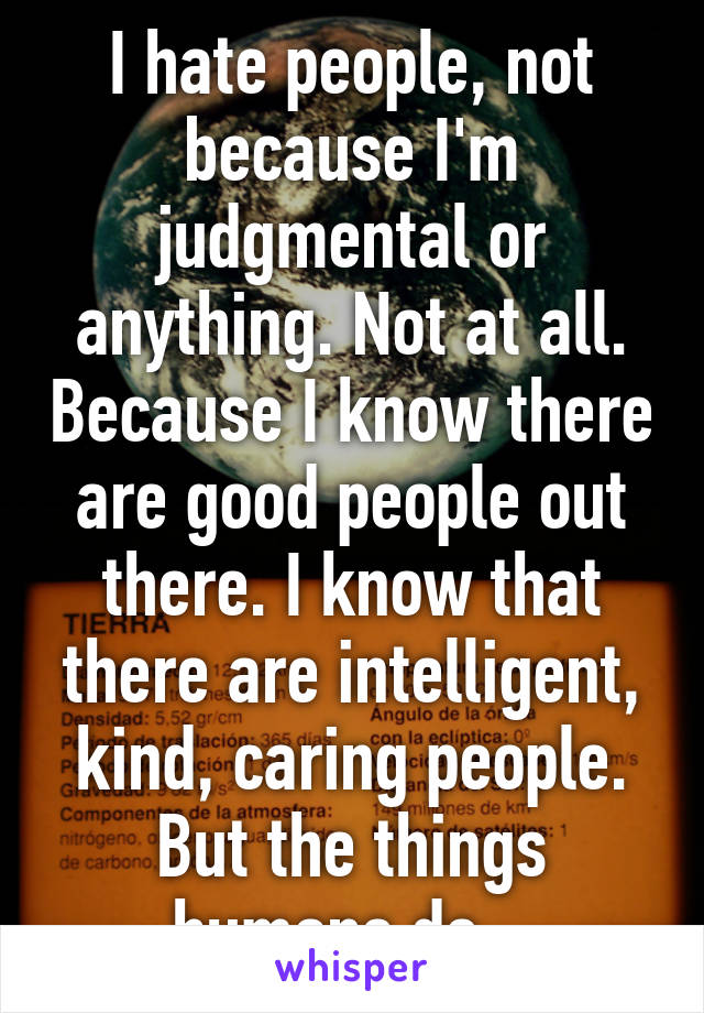 I hate people, not because I'm judgmental or anything. Not at all. Because I know there are good people out there. I know that there are intelligent, kind, caring people. But the things humans do...