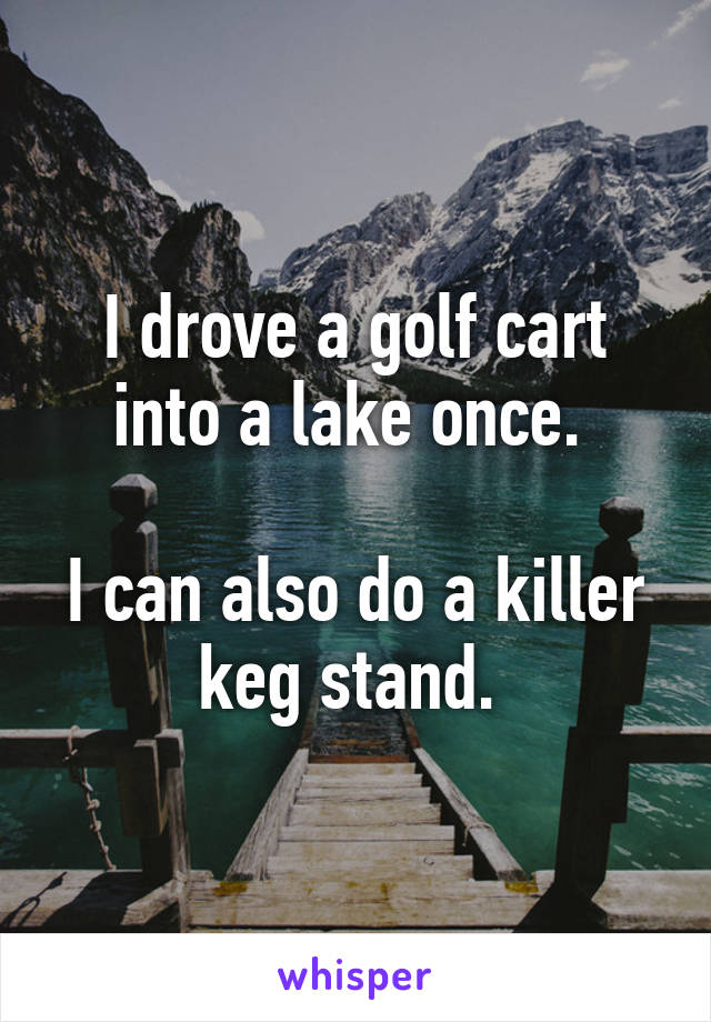 I drove a golf cart into a lake once.   I can also do a killer keg stand.