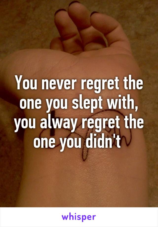 You never regret the one you slept with, you alway regret the one you didn't
