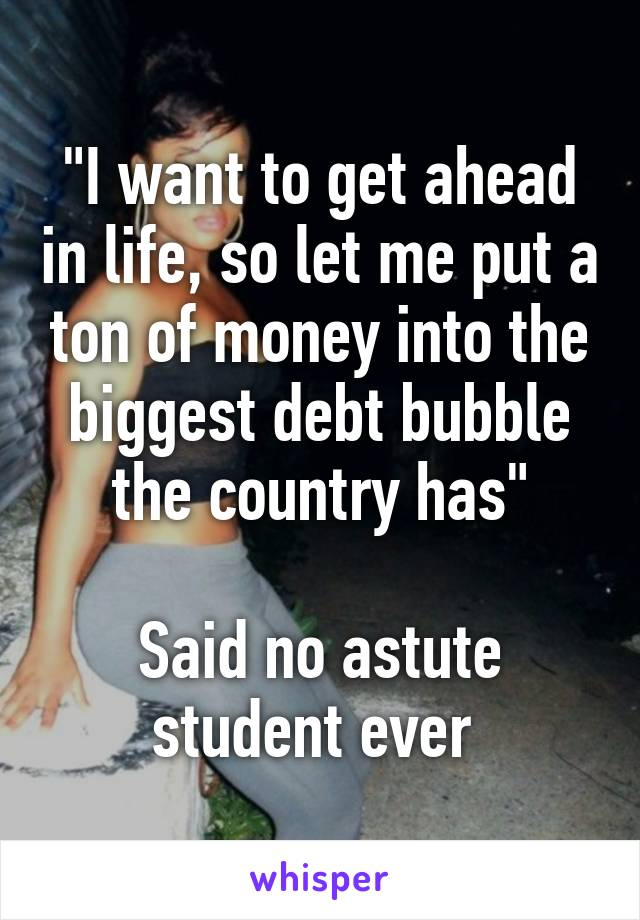 """I want to get ahead in life, so let me put a ton of money into the biggest debt bubble the country has""  Said no astute student ever"