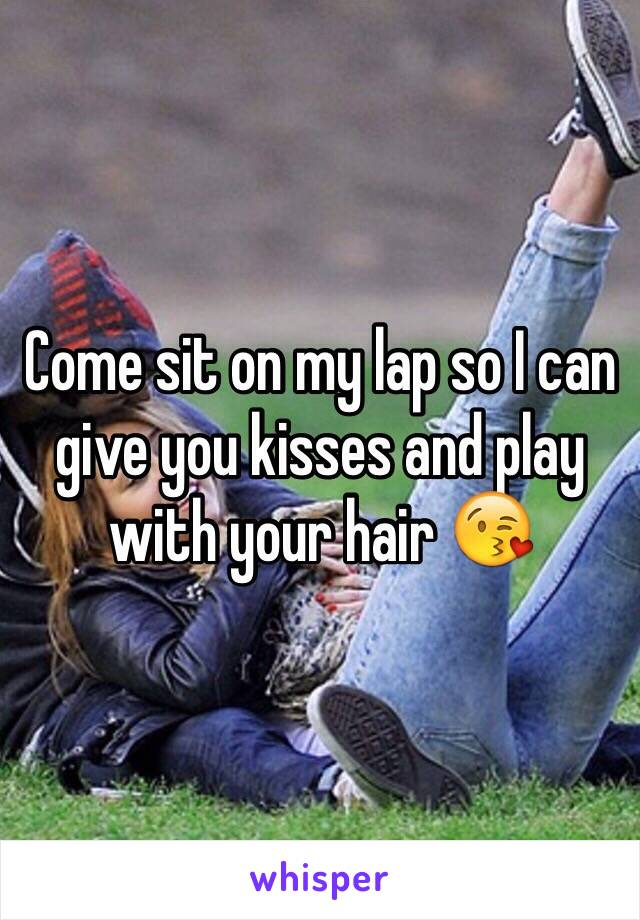 Come sit on my lap so I can give you kisses and play with your hair 😘