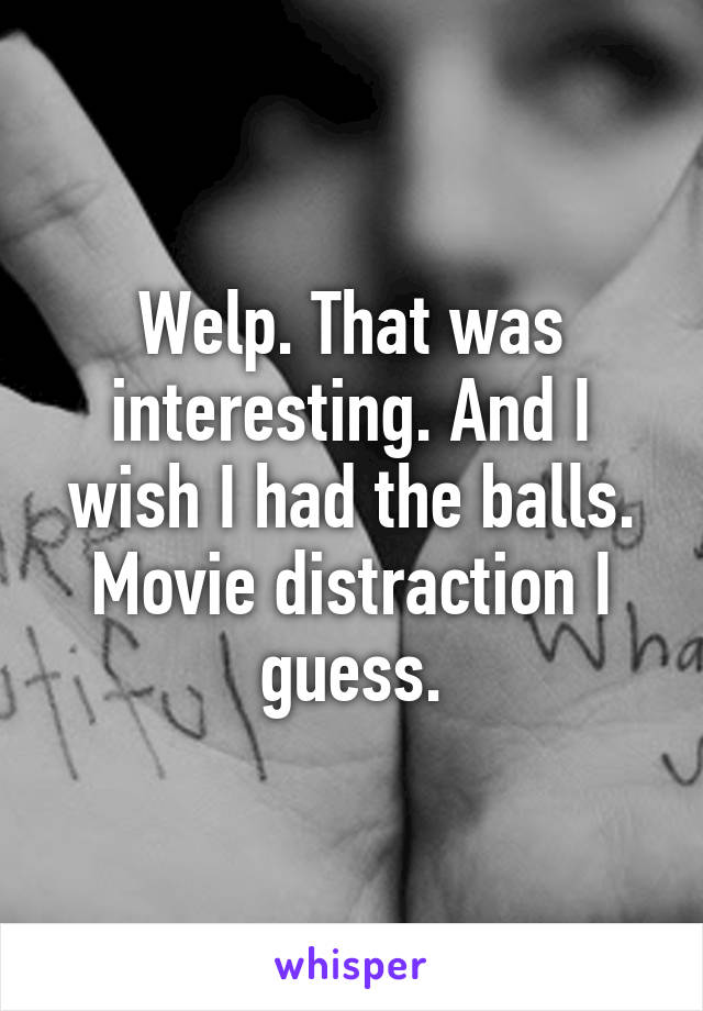 Welp. That was interesting. And I wish I had the balls. Movie distraction I guess.