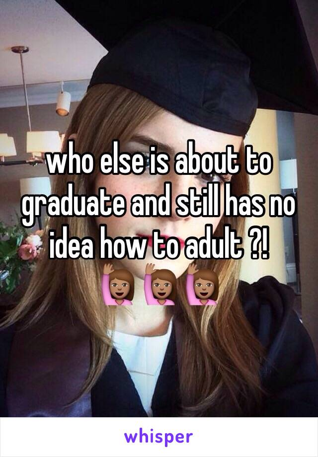 who else is about to graduate and still has no idea how to adult ?! 🙋🏽🙋🏽🙋🏽
