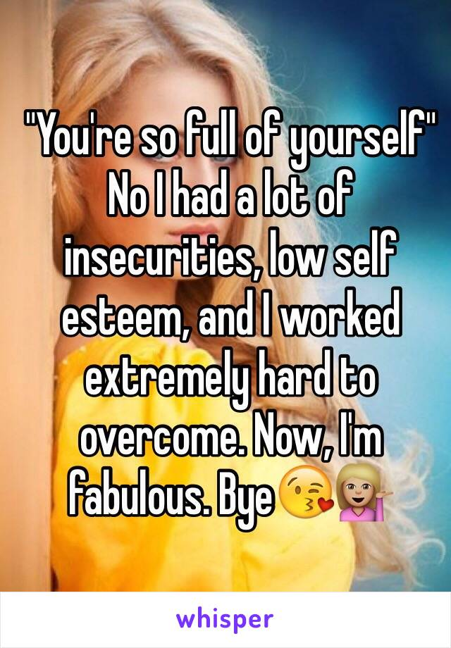 """""""You're so full of yourself"""" No I had a lot of insecurities, low self esteem, and I worked extremely hard to overcome. Now, I'm fabulous. Bye😘💁🏼"""