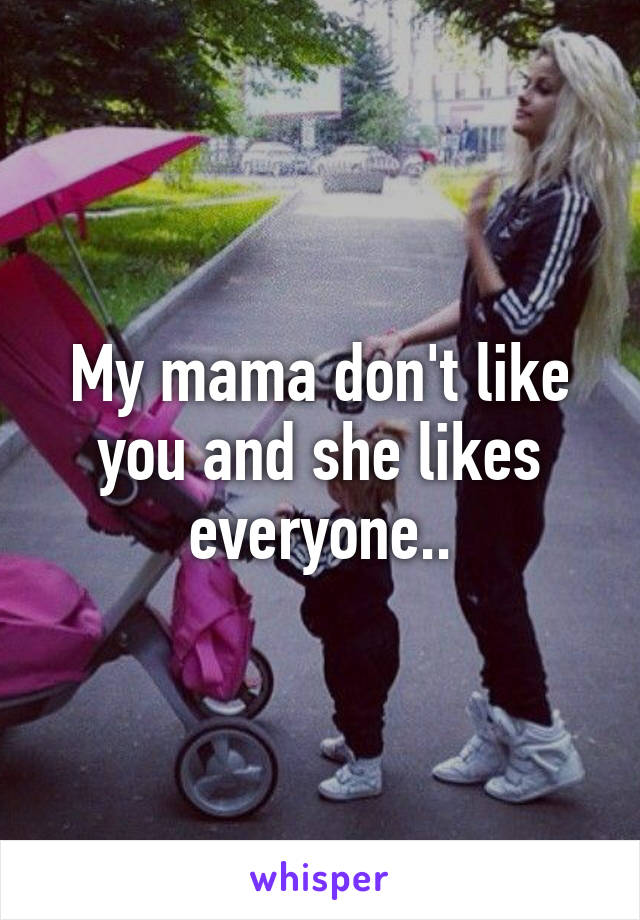 My mama don't like you and she likes everyone..