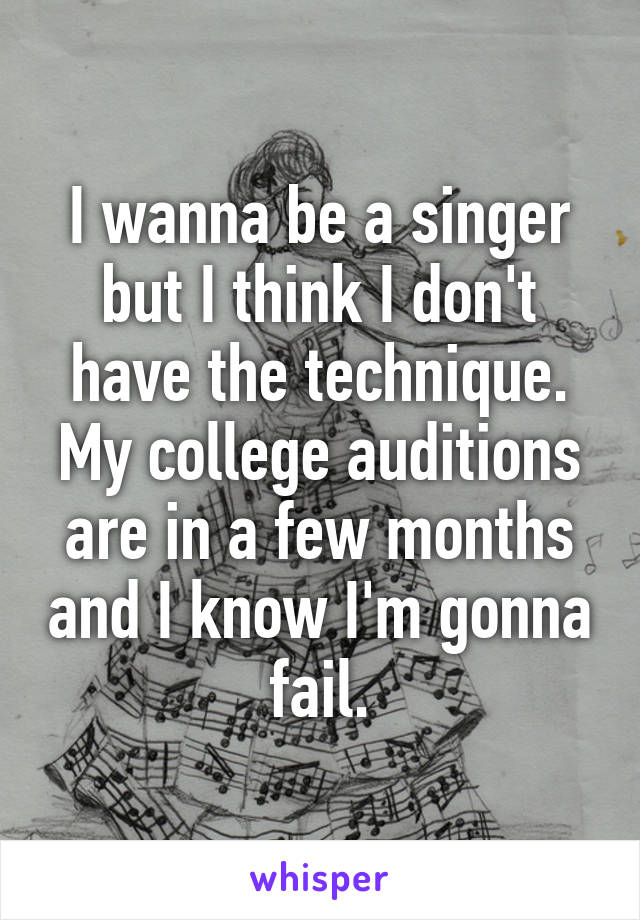 I wanna be a singer but I think I don't have the technique. My college auditions are in a few months and I know I'm gonna fail.