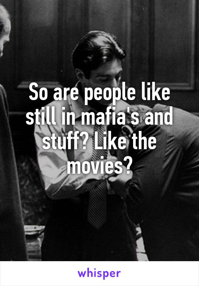 So are people like still in mafia's and stuff? Like the movies?