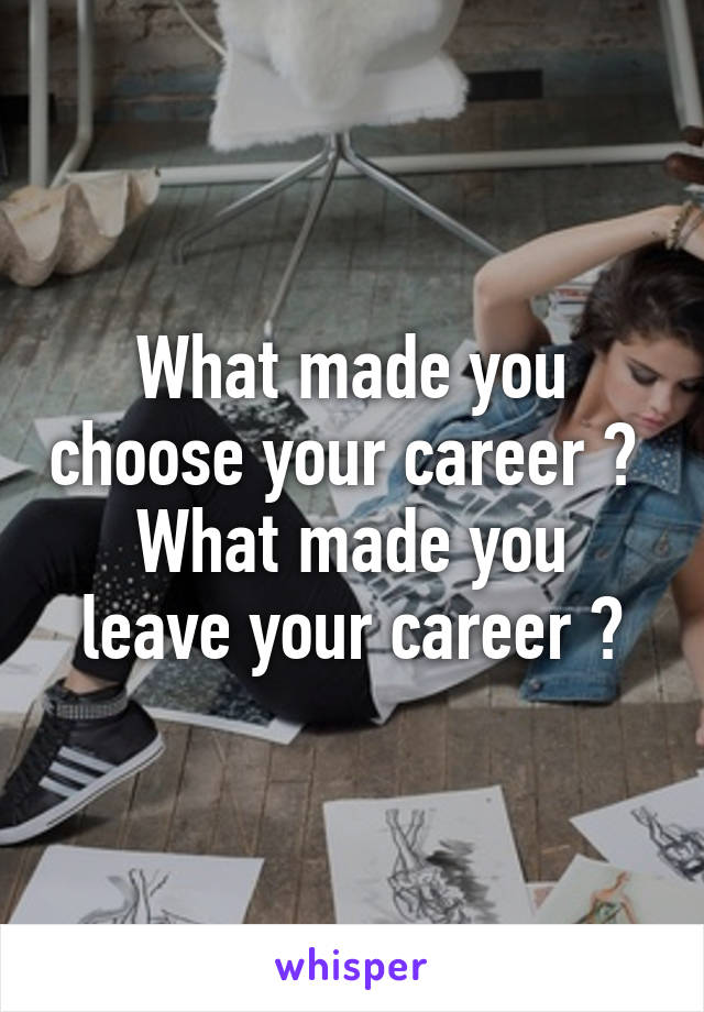 What made you choose your career ?  What made you leave your career ?