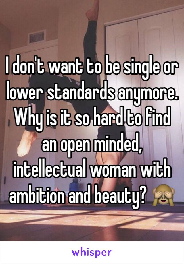 I don't want to be single or lower standards anymore.  Why is it so hard to find an open minded, intellectual woman with ambition and beauty? 🙈