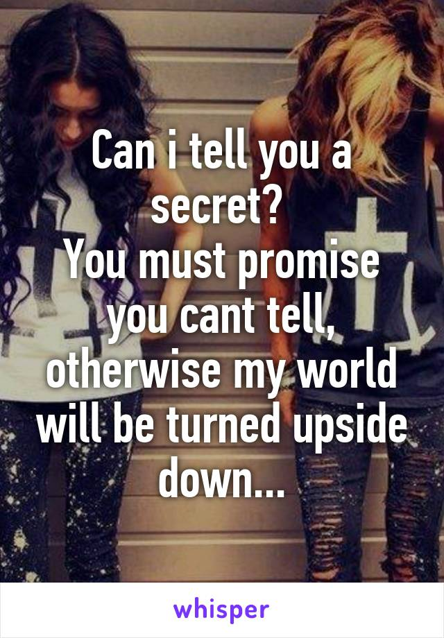 Can i tell you a secret?  You must promise you cant tell, otherwise my world will be turned upside down...