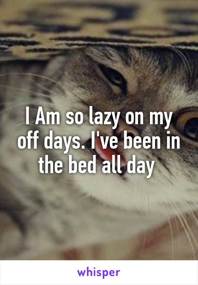 I Am so lazy on my off days. I've been in the bed all day