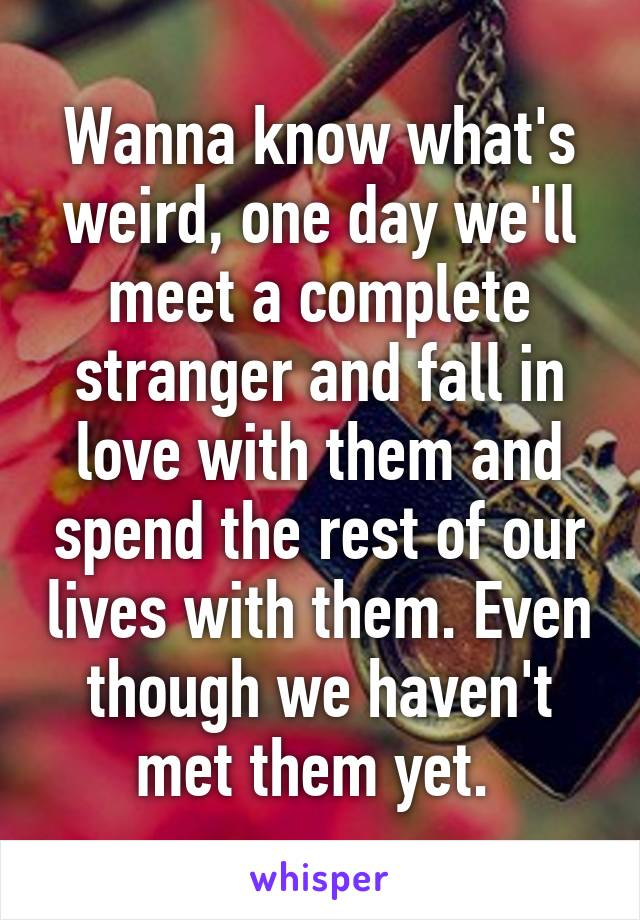 Wanna know what's weird, one day we'll meet a complete stranger and fall in love with them and spend the rest of our lives with them. Even though we haven't met them yet.