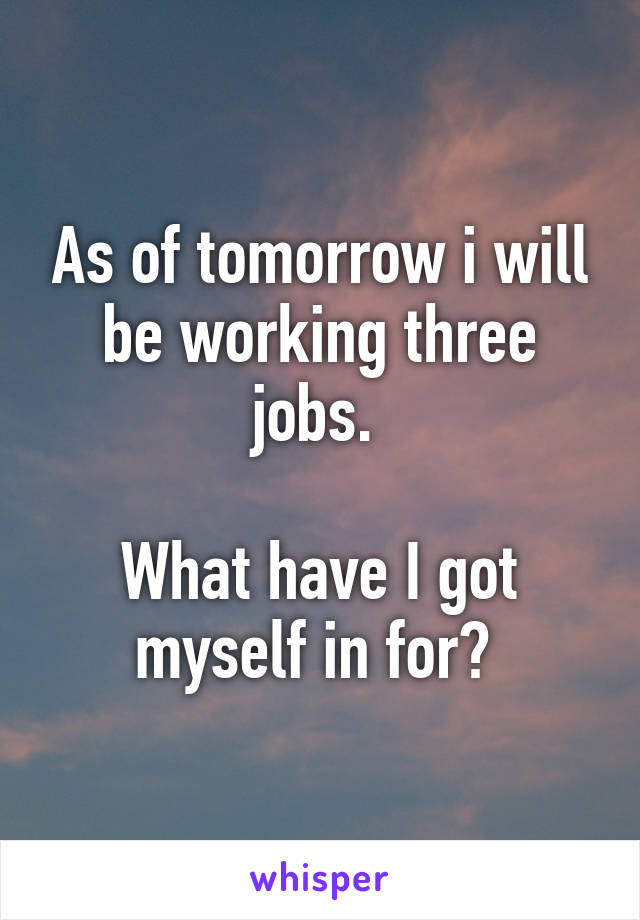 As of tomorrow i will be working three jobs.   What have I got myself in for?