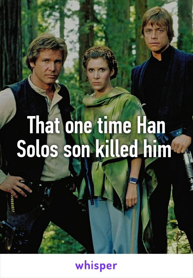 That one time Han Solos son killed him