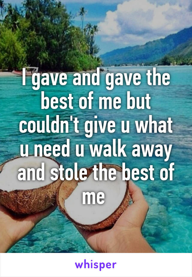 I gave and gave the best of me but couldn't give u what u need u walk away and stole the best of me