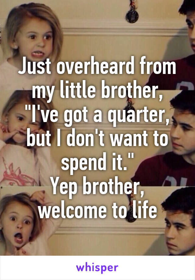 """Just overheard from my little brother, """"I've got a quarter, but I don't want to spend it."""" Yep brother, welcome to life"""