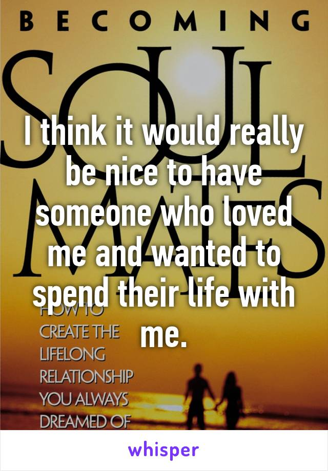 I think it would really be nice to have someone who loved me and wanted to spend their life with me.