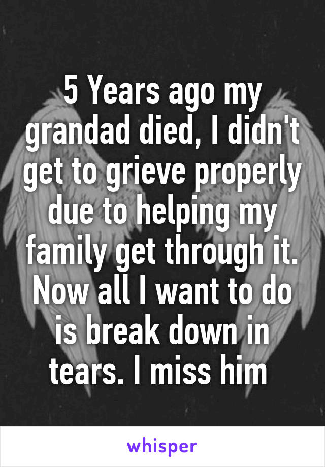 5 Years ago my grandad died, I didn't get to grieve properly due to helping my family get through it. Now all I want to do is break down in tears. I miss him