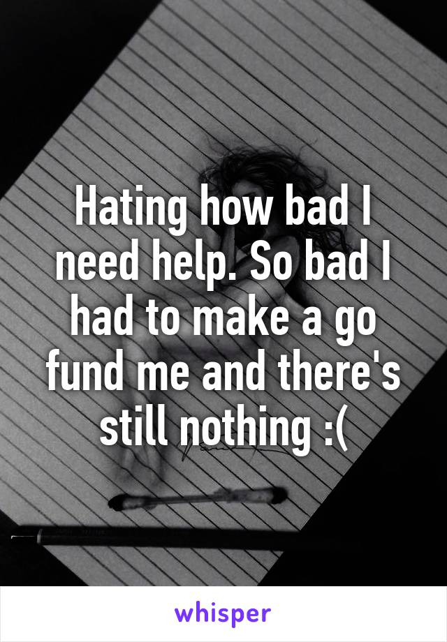 Hating how bad I need help. So bad I had to make a go fund me and there's still nothing :(