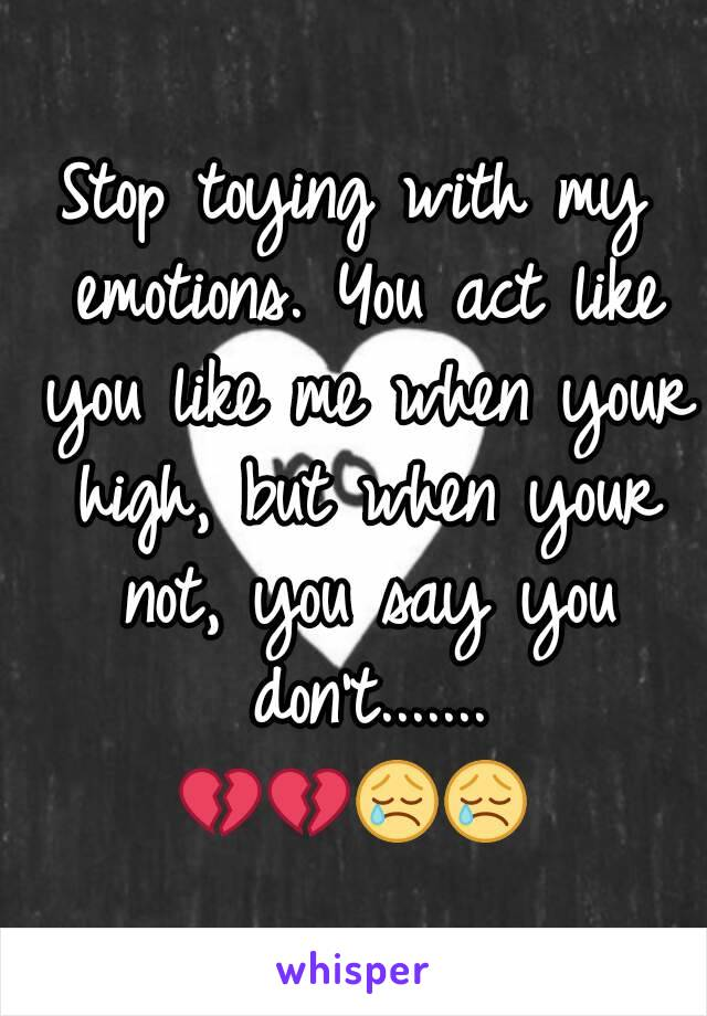Stop toying with my emotions. You act like you like me when your high, but when your not, you say you don't....... 💔💔😢😢