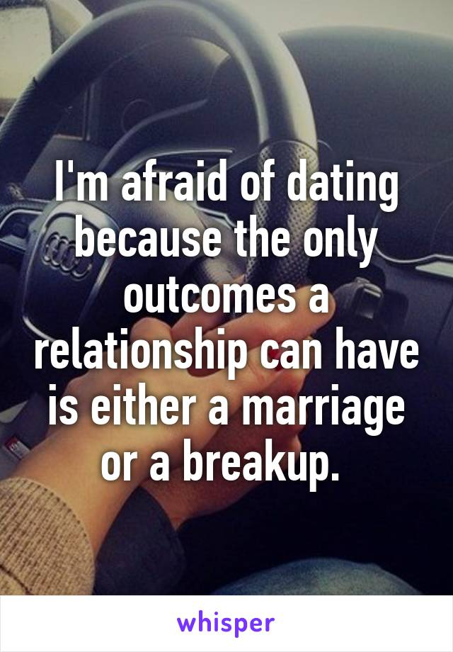 I'm afraid of dating because the only outcomes a relationship can have is either a marriage or a breakup.