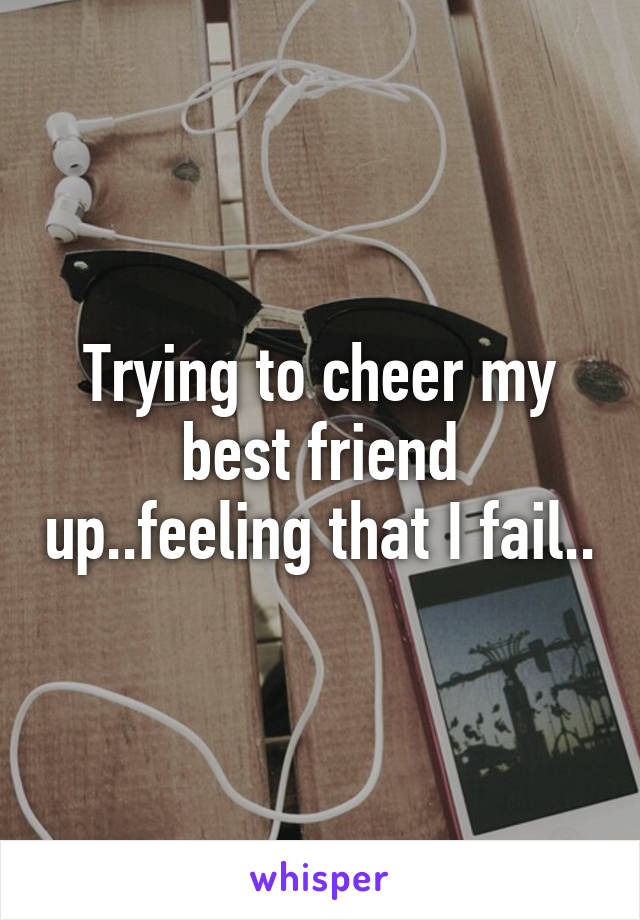 Trying to cheer my best friend up..feeling that I fail..