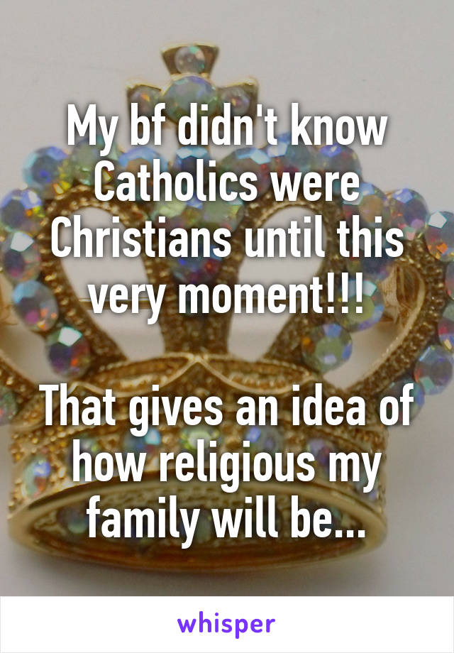 My bf didn't know Catholics were Christians until this very moment!!!  That gives an idea of how religious my family will be...