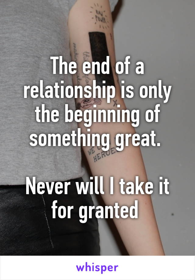 The end of a relationship is only the beginning of something great.   Never will I take it for granted