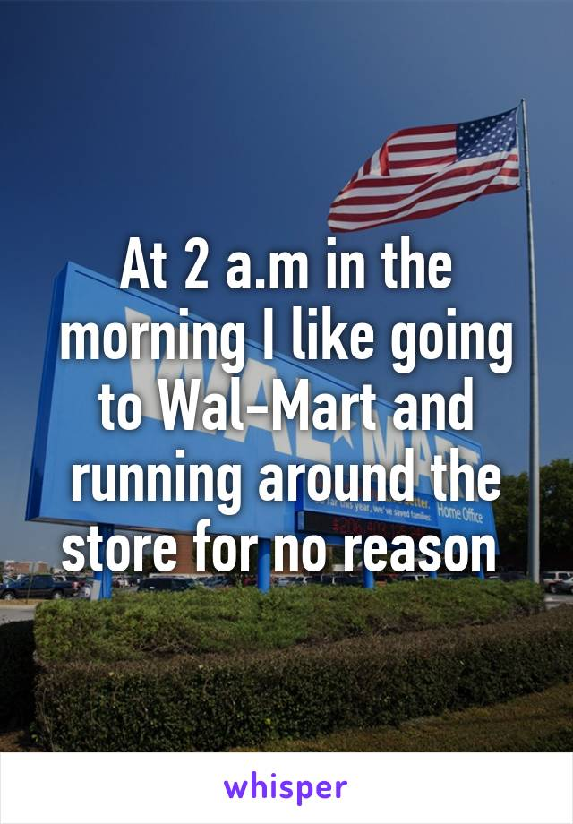 At 2 a.m in the morning I like going to Wal-Mart and running around the store for no reason