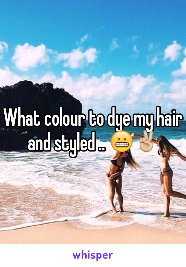 What colour to dye my hair and styled .. 😬✌🏼️