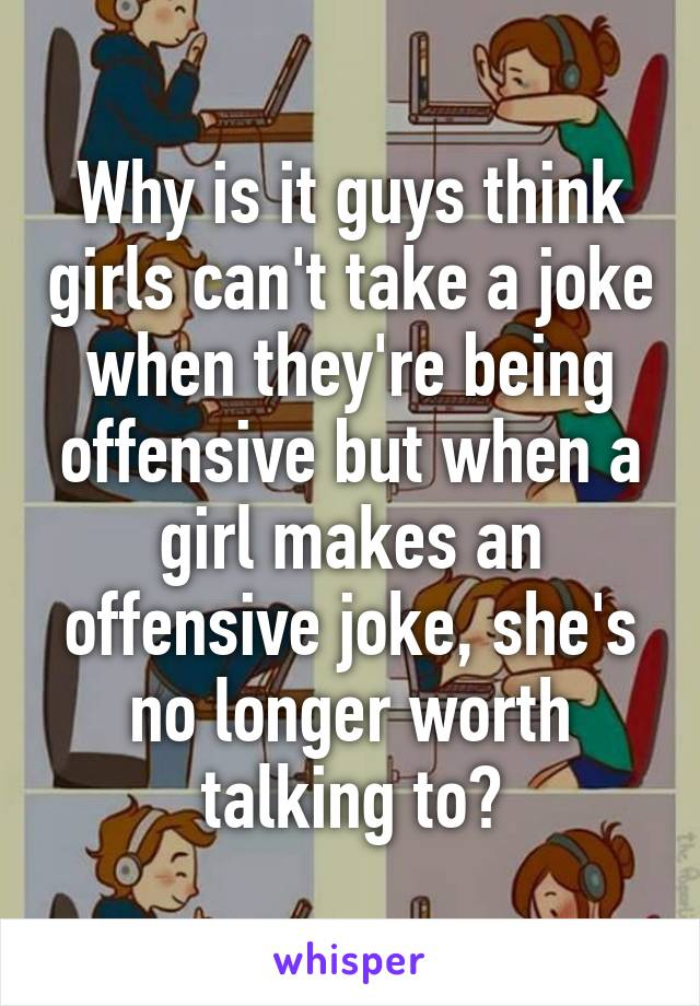 Why is it guys think girls can't take a joke when they're being offensive but when a girl makes an offensive joke, she's no longer worth talking to?