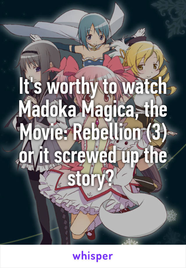 It's worthy to watch Madoka Magica, the Movie: Rebellion (3) or it screwed up the story?