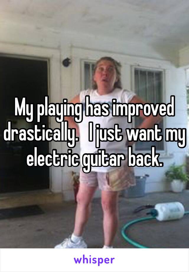 My playing has improved drastically.   I just want my electric guitar back.