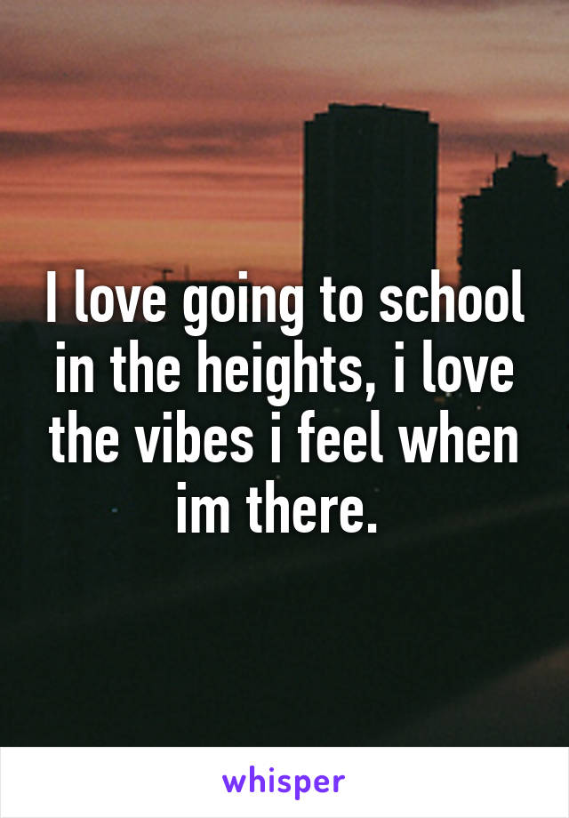 I love going to school in the heights, i love the vibes i feel when im there.