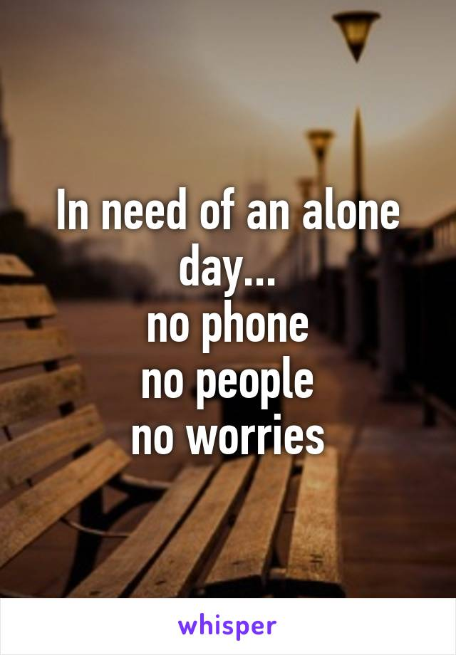 In need of an alone day... no phone no people no worries