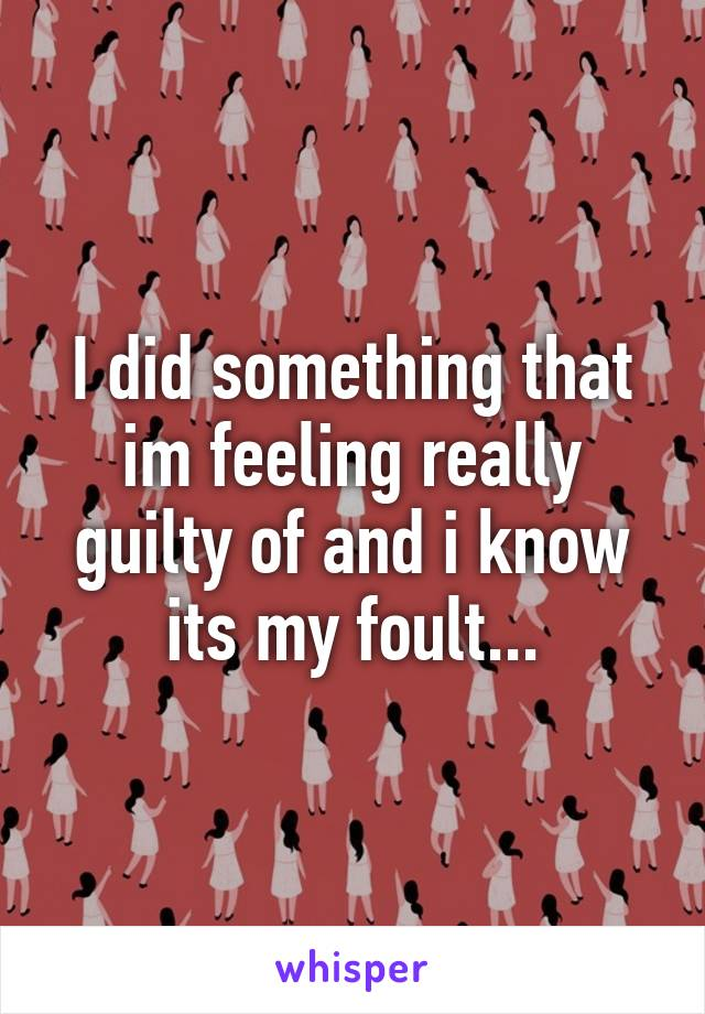 I did something that im feeling really guilty of and i know its my foult...