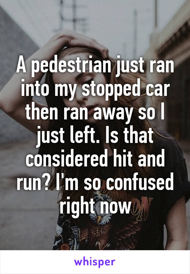 A pedestrian just ran into my stopped car then ran away so I just left. Is that considered hit and run? I'm so confused right now