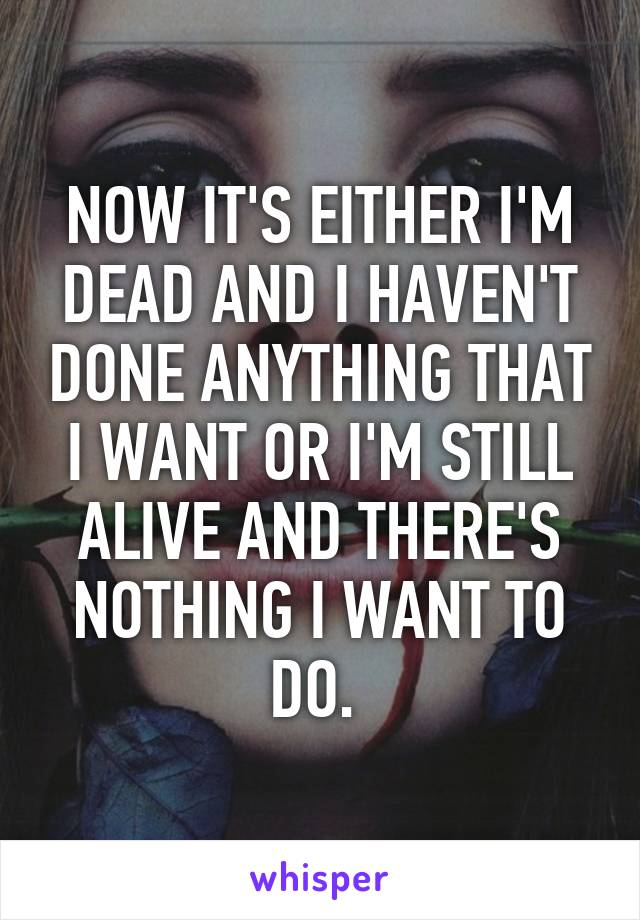NOW IT'S EITHER I'M DEAD AND I HAVEN'T DONE ANYTHING THAT I WANT OR I'M STILL ALIVE AND THERE'S NOTHING I WANT TO DO.