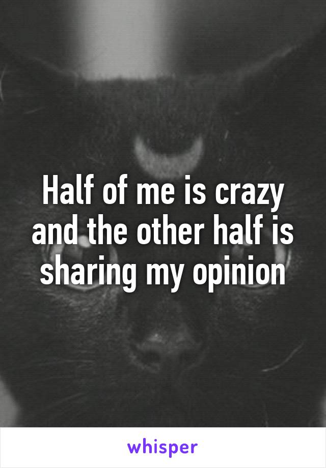 Half of me is crazy and the other half is sharing my opinion