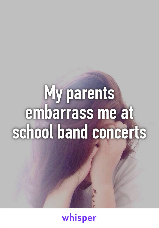 My parents embarrass me at school band concerts