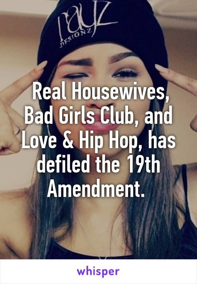 Real Housewives, Bad Girls Club, and Love & Hip Hop, has defiled the 19th Amendment.