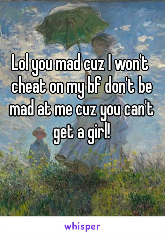 Lol you mad cuz I won't cheat on my bf don't be mad at me cuz you can't get a girl!