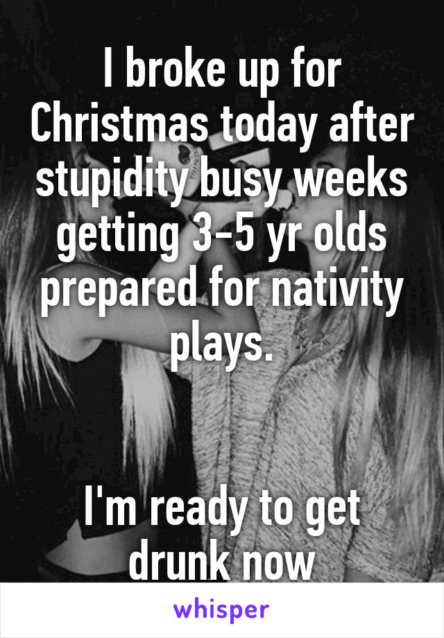 I broke up for Christmas today after stupidity busy weeks getting 3-5 yr olds prepared for nativity plays.   I'm ready to get drunk now