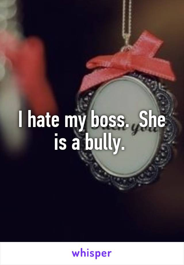 I hate my boss.  She is a bully.