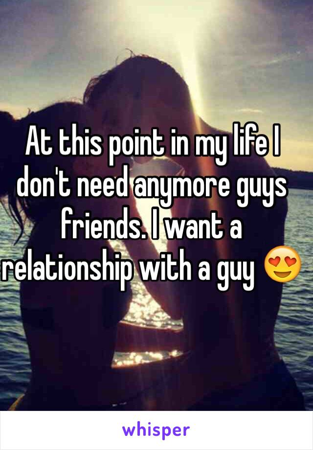 At this point in my life I don't need anymore guys friends. I want a relationship with a guy 😍